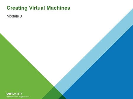 © 2015 VMware Inc. All rights reserved. Creating Virtual Machines Module 3.