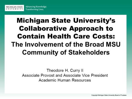Michigan State University's Collaborative Approach to Contain Health Care Costs: The Involvement of the Broad MSU Community of Stakeholders Theodore H.