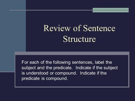 Review of Sentence Structure For each of the following sentences, label the subject and the predicate. Indicate if the subject is understood or compound.