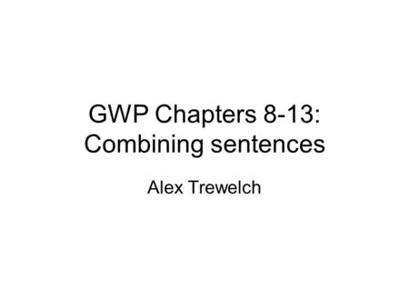 GWP Chapters 8-13: Combining sentences Alex Trewelch.