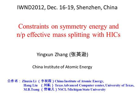 Constraints on symmetry energy and n/p effective mass splitting with HICs Yingxun Zhang ( 张英逊 ) 合作者: Zhuxia Li (李祝霞) China Institute of Atomic Energy,