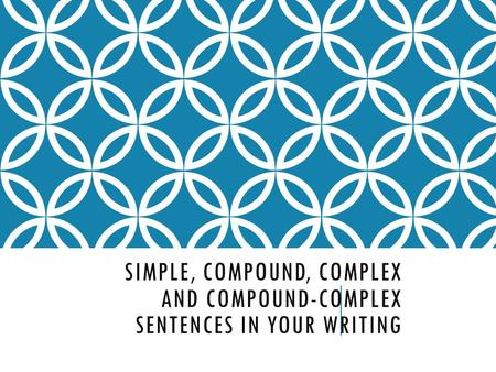 SIMPLE, COMPOUND, COMPLEX AND COMPOUND-COMPLEX SENTENCES IN YOUR WRITING.