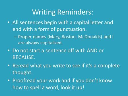 Writing Reminders: All sentences begin with a capital letter and end with a form of punctuation. – Proper names (Mary, Boston, McDonalds) and I are always.