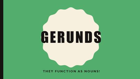 GERUNDS THEY FUNCTION AS NOUNS!. HOW A NOUN CAN FUNCTION IN A SENTENCE: Subject Direct object Indirect object Predicate noun /predicate nominative Object.