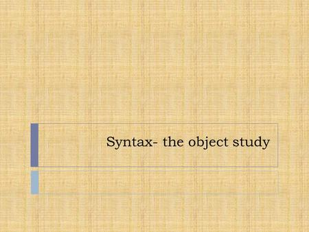 Syntax- the object study. What is syntax?  Syntax is the study of the structure  of sentences.  Syntax analyzes how words combine to form sentences.
