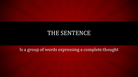 Is a group of words expressing a complete thought THE SENTENCE.
