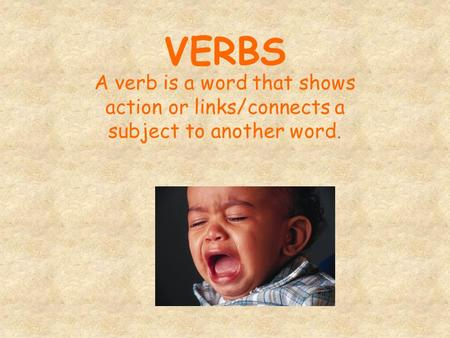 VERBS A verb is a word that shows action or links/connects a subject to another word.