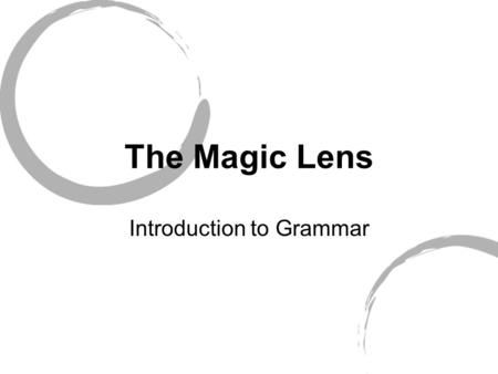 The Magic Lens Introduction to Grammar. Grammar A way of thinking about language.