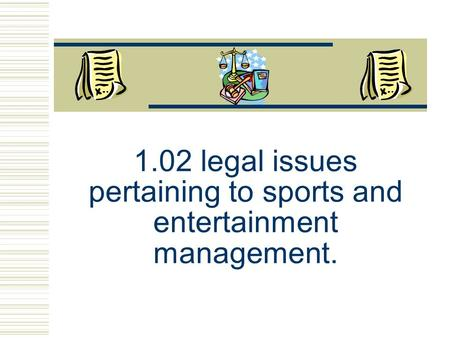 1.02 legal issues pertaining to sports and entertainment management.