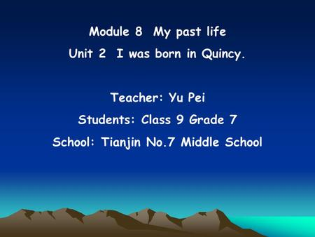 Module 8 My past life Unit 2 I was born in Quincy. Teacher: Yu Pei Students: Class 9 Grade 7 School: Tianjin No.7 Middle School.