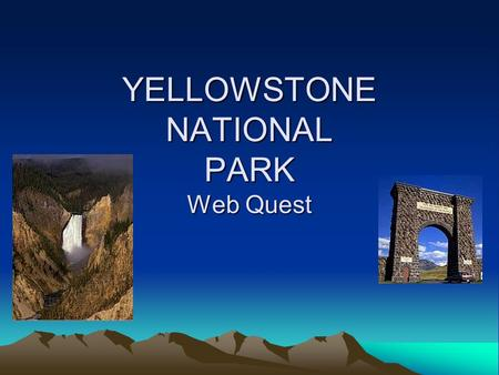 YELLOWSTONE NATIONAL PARK Web Quest. Introduction Yellowstone is the World's first nationally protected lands. Living in Utah students are surrounded.