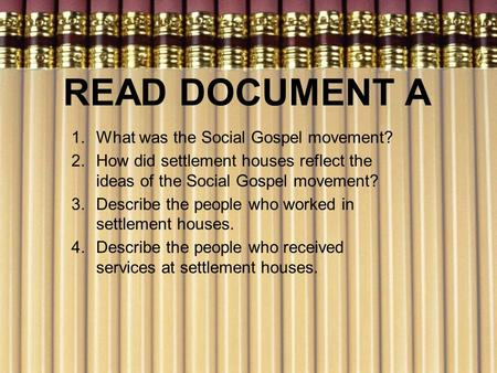 READ DOCUMENT A 1.What was the Social Gospel movement? 2.How did settlement houses reflect the ideas of the Social Gospel movement? 3.Describe the people.