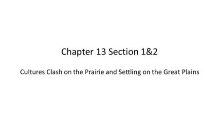 Chapter 13 Section 1&2 Cultures Clash on the Prairie and Settling on the Great Plains.