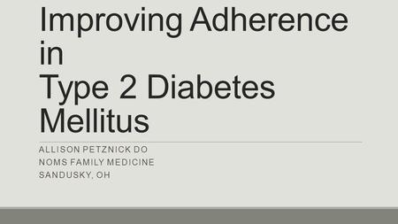 Improving Adherence in Type 2 Diabetes Mellitus ALLISON PETZNICK DO NOMS FAMILY MEDICINE SANDUSKY, OH.