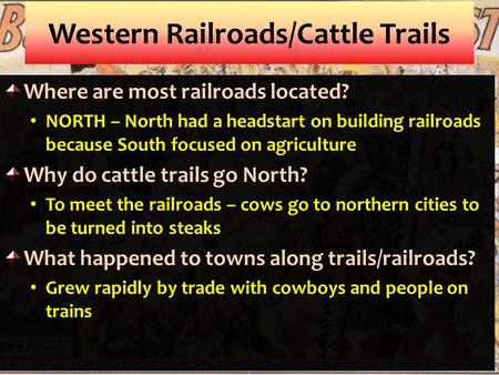 Western Railroads/Cattle Trails Where are most railroads located? NORTH – North had a headstart on building railroads because South focused on agriculture.