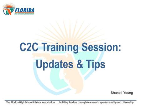 The Florida High School Athletic Association... building leaders through teamwork, sportsmanship and citizenship. C2C Training Session: Updates & Tips.