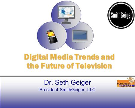 Dr. Seth Geiger President SmithGeiger, LLC Digital Media Trends and the Future of Television.