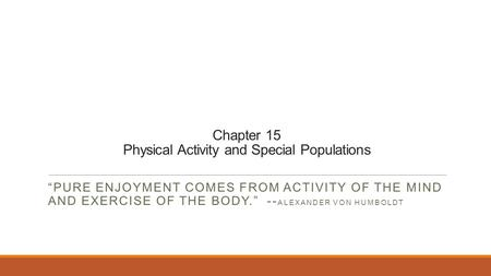 "Chapter 15 Physical Activity and Special Populations ""PURE ENJOYMENT COMES FROM ACTIVITY OF THE MIND AND EXERCISE OF THE BODY."" -- ALEXANDER VON HUMBOLDT."