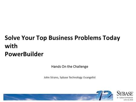 1 – Sybase Confidential June 10, 2016 Solve Your Top Business Problems Today with PowerBuilder Hands On the Challenge John Strano, Sybase Technology Evangelist.