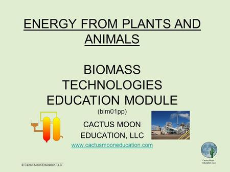 __________________________ © Cactus Moon Education, LLC. CACTUS MOON EDUCATION, LLC www.cactusmooneducation.com ENERGY FROM PLANTS AND ANIMALS BIOMASS.