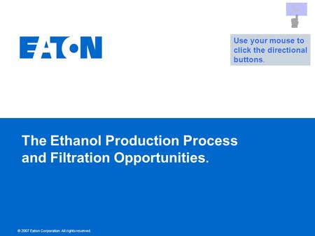 © 2007 Eaton Corporation. All rights reserved. The Ethanol Production Process and Filtration Opportunities. Use your mouse to click the directional buttons.