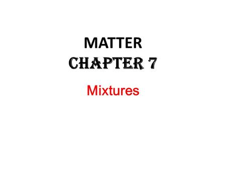 Mixtures MATTER Chapter 7. MIXTURES A MIXTURE is a substance which is made up of the ATOMS of TWO (or more) ELEMENTS or the molecules of TWO (or more)