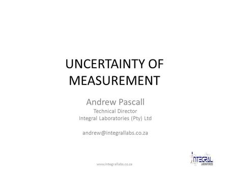 UNCERTAINTY OF MEASUREMENT Andrew Pascall Technical Director Integral Laboratories (Pty) Ltd