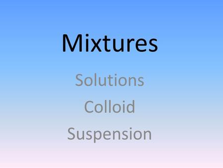 Mixtures Solutions Colloid Suspension MATTER Heterogeneous mixture Is it uniform throughout? No Homogeneous Yes Can it be separated by physical means?
