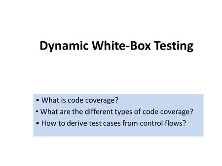 Dynamic White-Box Testing What is code coverage? What are the different types of code coverage? How to derive test cases from control flows?