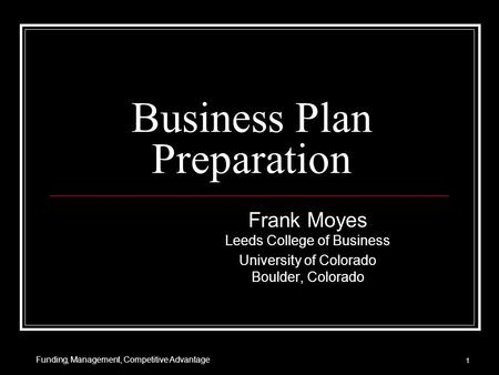 Business Plan Preparation Frank Moyes Leeds College of Business University of Colorado Boulder, Colorado 1 Funding, Management, Competitive Advantage.