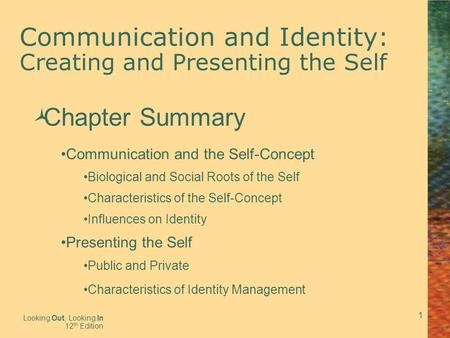 1 Communication and Identity: Creating and Presenting the Self Looking Out, Looking In 12 th Edition  Chapter Summary Communication and the Self-Concept.