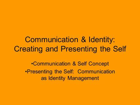 Communication & Identity: Creating and Presenting the Self Communication & Self Concept Presenting the Self: Communication as Identity Management.