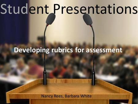 Student Presentations Developing rubrics for assessment Nancy Rees, Barbara White.
