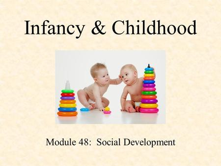 Infancy & Childhood Module 48: Social Development.