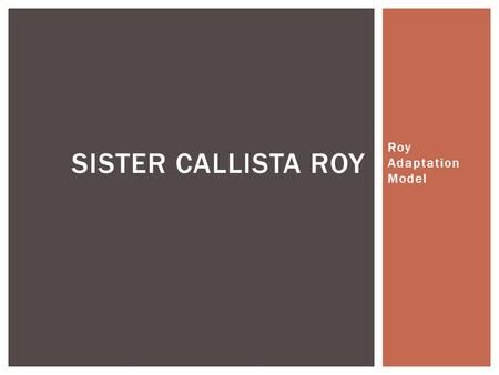 Roy Adaptation Model SISTER CALLISTA ROY.  Sister Callista Roy has made numerous contributions to the nursing and medical community over the course of.