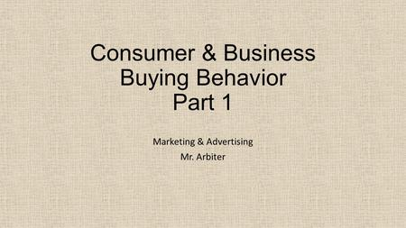 Consumer & Business Buying Behavior Part 1 Marketing & Advertising Mr. Arbiter.