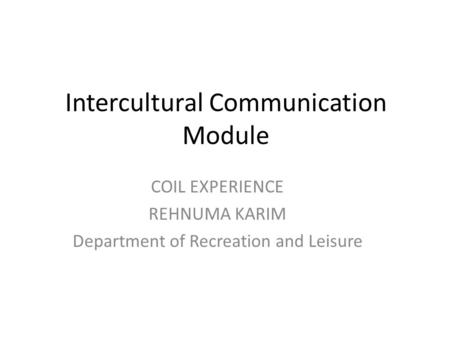 Intercultural Communication Module COIL EXPERIENCE REHNUMA KARIM Department of Recreation and Leisure.
