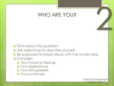 Looking Out/Looking In Fourteenth Edition 2 WHO ARE YOU?  Think about this question.  Use adjectives to describe yourself.  Be prepared to share aloud.