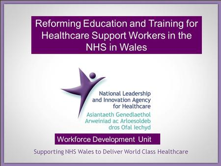 Supporting NHS Wales to Deliver World Class Healthcare Workforce Development Unit Reforming Education and Training for Healthcare Support Workers in the.