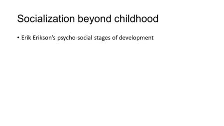 Socialization beyond childhood Erik Erikson's psycho-social stages of development.