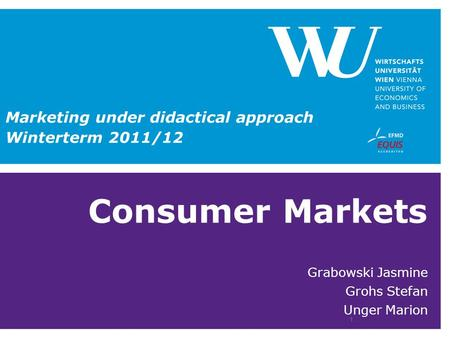 Consumer Markets Grabowski Jasmine Grohs Stefan Unger Marion 1 Marketing under didactical approach Winterterm 2011/12.