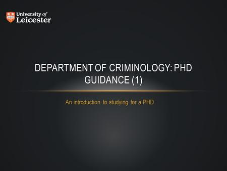 An introduction to studying for a PHD DEPARTMENT OF CRIMINOLOGY: PHD GUIDANCE (1)