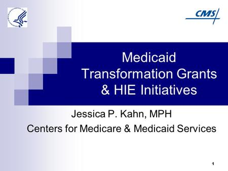 1 Medicaid Transformation Grants & HIE Initiatives Jessica P. Kahn, MPH Centers for Medicare & Medicaid Services.