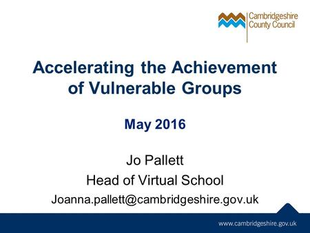 Accelerating the Achievement of Vulnerable Groups May 2016 Jo Pallett Head of Virtual School