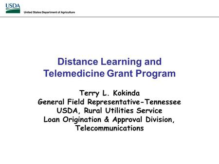 Distance Learning and Telemedicine Grant Program Terry L. Kokinda General Field Representative-Tennessee USDA, Rural Utilities Service Loan Origination.