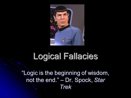 "Logical Fallacies ""Logic is the beginning of wisdom, not the end."" – Dr. Spock, Star Trek."