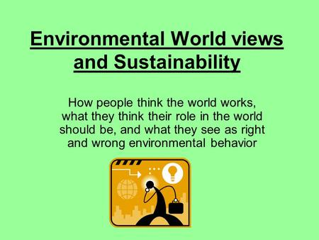 Environmental World views and Sustainability How people think the world works, what they think their role in the world should be, and what they see as.