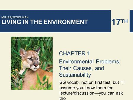 LIVING IN THE ENVIRONMENT 17 TH MILLER/SPOOLMAN CHAPTER 1 Environmental Problems, Their Causes, and Sustainability SG vocab: not on first test, but I'll.