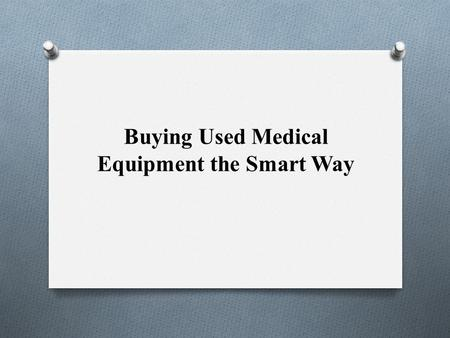 Buying Used Medical Equipment the Smart Way. Purchasing used medical equipment can save your company significant amounts of money. Buying used can also.