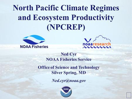North Pacific Climate Regimes and Ecosystem Productivity (NPCREP) NOAA Fisheries Ned Cyr NOAA Fisheries Service Office of Science and Technology Silver.